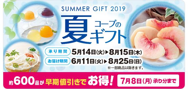 SUMMER GIFT 2019 コープの夏ギフト「承り期間:5月14日(火)~8月15日(木)/お届け期間:6月11日(火)~8月25日(日) ※一部商品は除きます。」約600品が早期値引きでお得![7月8日(月)承り分まで]