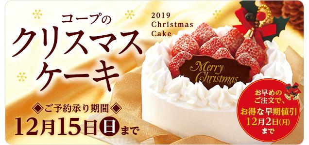コープのクリスマスケーキ[2019 ChristmasCake] ご予約承り期間:12月15日(日)まで/お早めのご注文で、お得な早期値引12月2日(月)まで